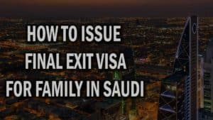 HOW TO ISSUE FINAL EXIT VISA FOR FAMILY IN SAUDI ARABIA